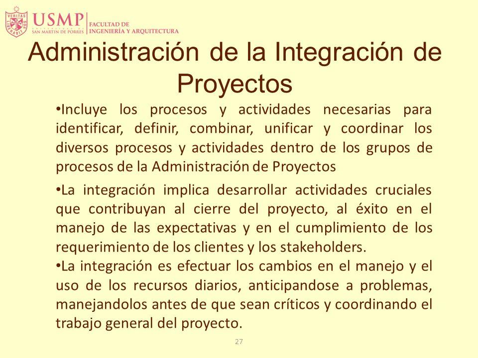 27 Administración de la Integración de Proyectos Incluye los procesos y actividades necesarias para identificar, definir, combinar, unificar y coordin
