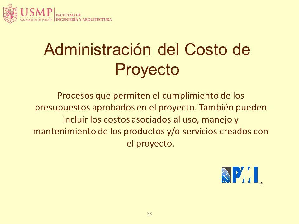 33 Administración del Costo de Proyecto ® Procesos que permiten el cumplimiento de los presupuestos aprobados en el proyecto. También pueden incluir l