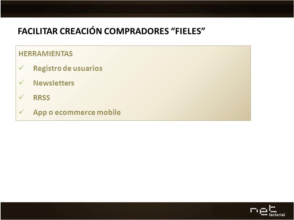FACILITAR CREACIÓN COMPRADORES FIELES HERRAMIENTAS Registro de usuarios Newsletters RRSS App o ecommerce mobile