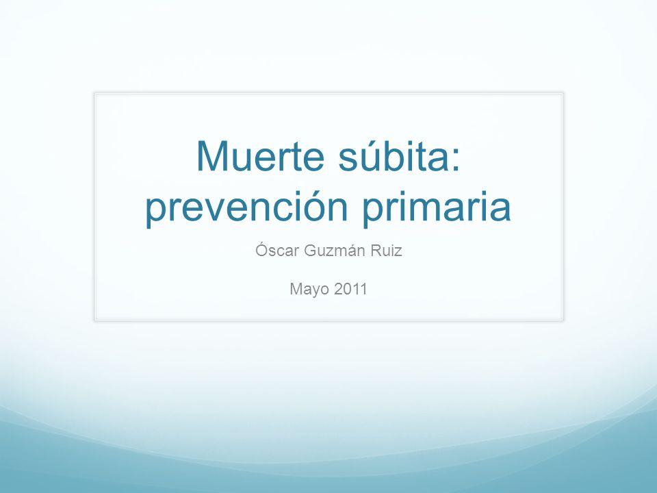Muerte súbita: prevención primaria Óscar Guzmán Ruiz Mayo 2011