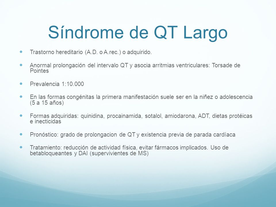 Síndrome de QT Largo Trastorno hereditario (A.D. o A.rec.) o adquirido. Anormal prolongación del intervalo QT y asocia arritmias ventriculares: Torsad