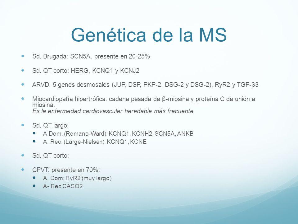 Genética de la MS Sd. Brugada: SCN5A, presente en 20-25% Sd. QT corto: HERG, KCNQ1 y KCNJ2 ARVD: 5 genes desmosales (JUP, DSP, PKP-2, DSG-2 y DSG-2),
