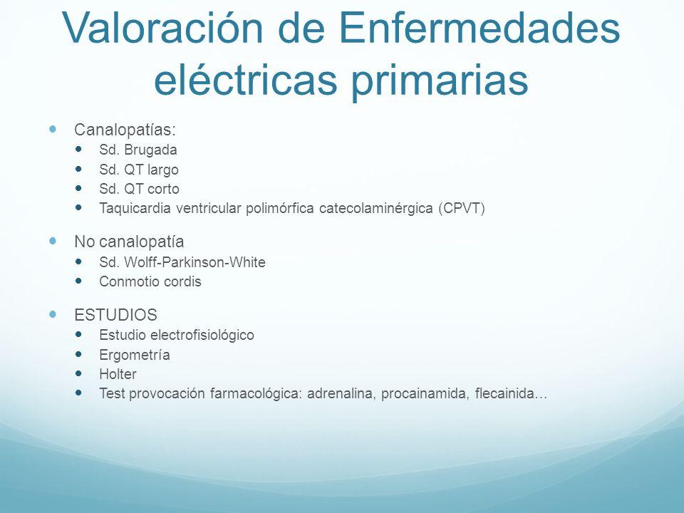 Valoración de Enfermedades eléctricas primarias Canalopatías: Sd. Brugada Sd. QT largo Sd. QT corto Taquicardia ventricular polimórfica catecolaminérg
