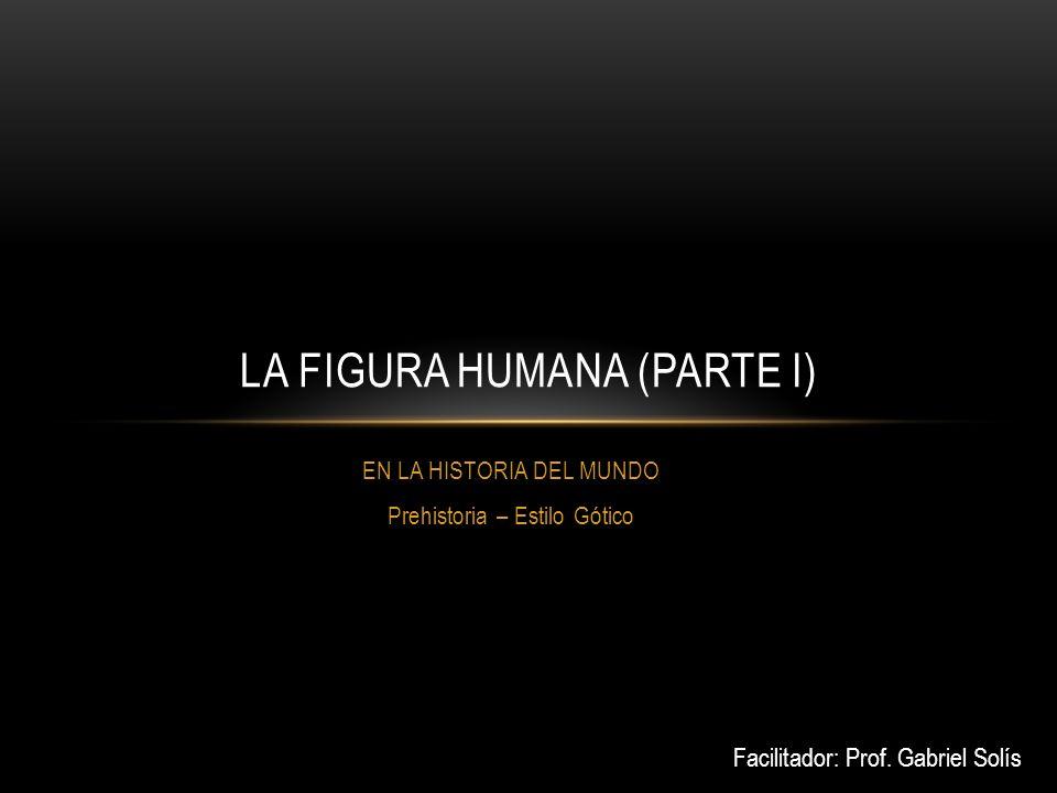 EN LA HISTORIA DEL MUNDO Prehistoria – Estilo Gótico LA FIGURA HUMANA (PARTE I) Facilitador: Prof.