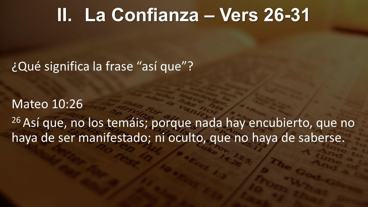 II.La Confianza – Vers 26-31 ¿Qué significa la frase así que? Mateo 10:26 26 Así que, no los temáis; porque nada hay encubierto, que no haya de ser ma