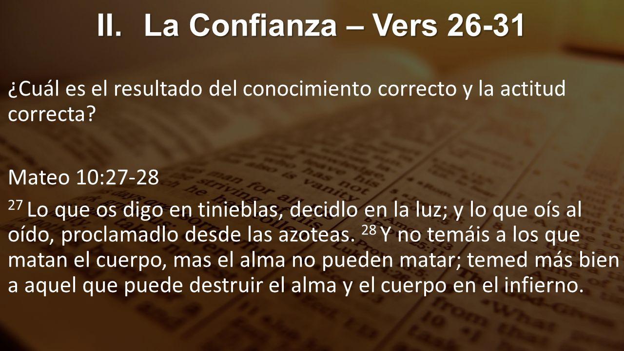 II.La Confianza – Vers 26-31 ¿Cuál es el resultado del conocimiento correcto y la actitud correcta? Mateo 10:27-28 27 Lo que os digo en tinieblas, dec