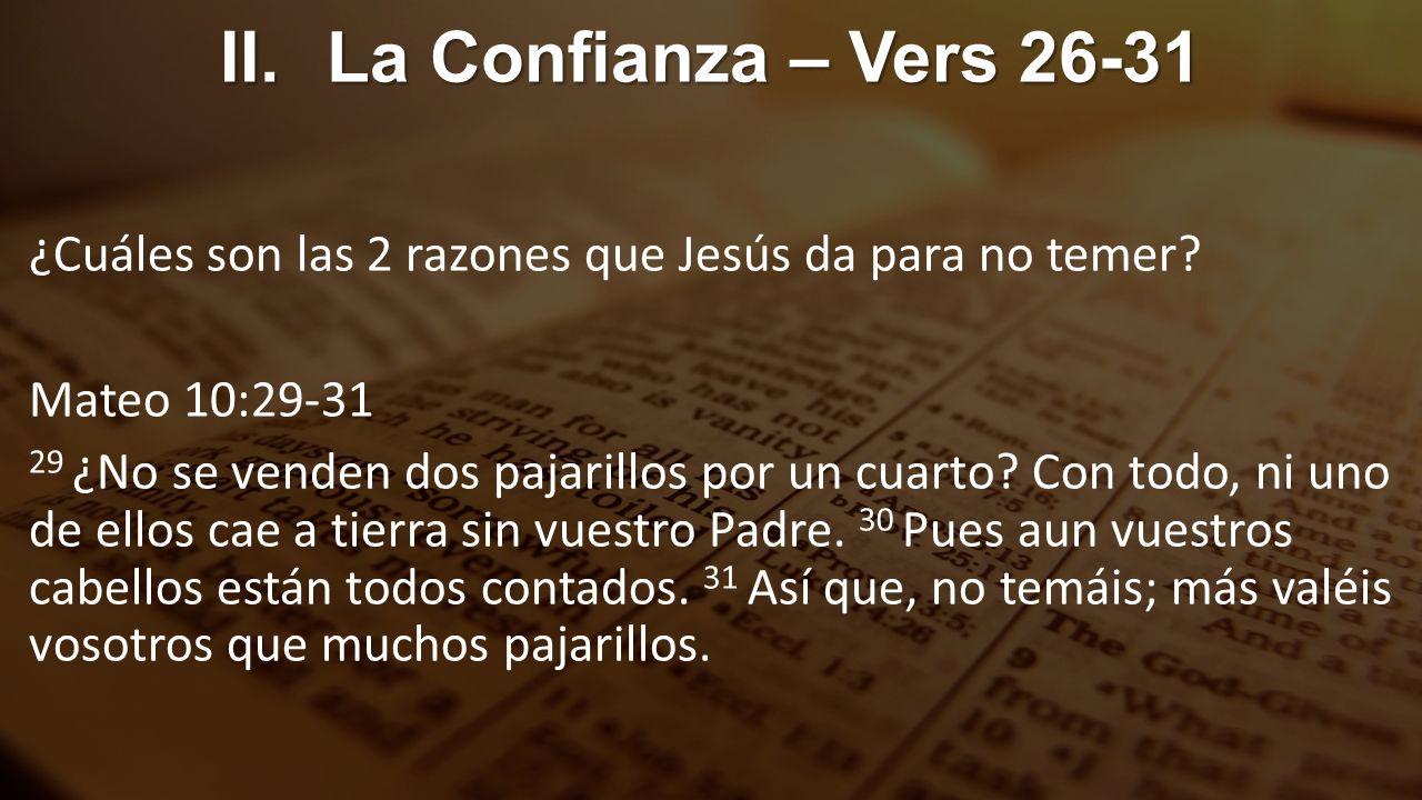 II.La Confianza – Vers 26-31 ¿Cuáles son las 2 razones que Jesús da para no temer? Mateo 10:29-31 29 ¿No se venden dos pajarillos por un cuarto? Con t