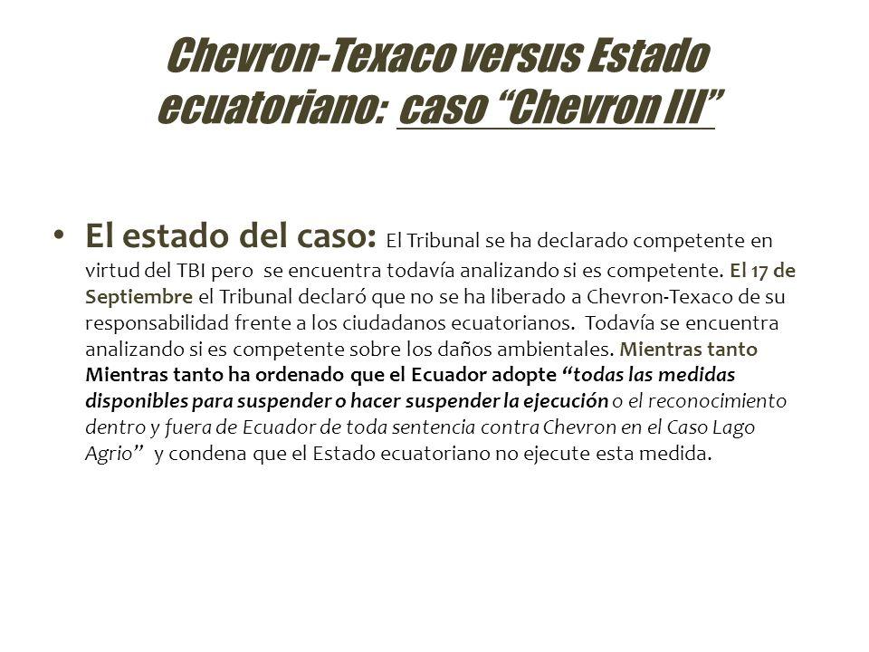 Chevron-Texaco versus Estado ecuatoriano: caso Chevron III El estado del caso: El Tribunal se ha declarado competente en virtud del TBI pero se encuen