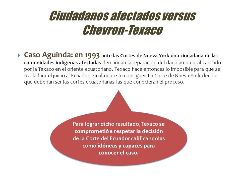 Ciudadanos afectados versus Chevron-Texaco Caso Lago Agrio: en 2003 ante la corte de Sucumbíos ciudadanos de las mismas comunidades indígenas demandan a Chevron-Texaco.