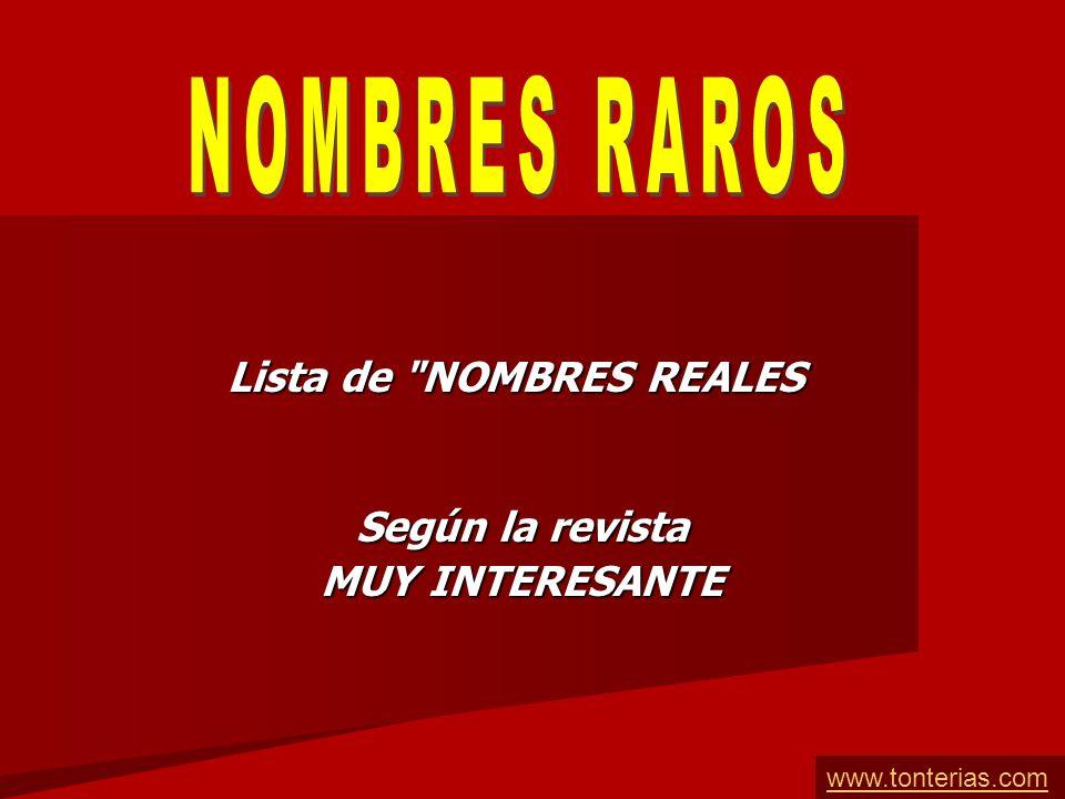 Lista de NOMBRES REALES Según la revista MUY INTERESANTE www.tonterias.com