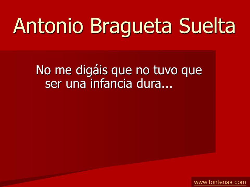 Antonio Bragueta Suelta No me digáis que no tuvo que ser una infancia dura... www.tonterias.com