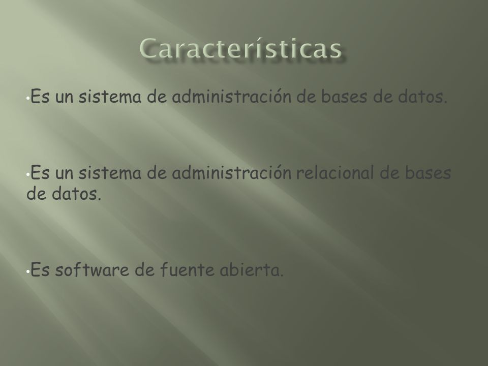 Es un sistema de administración de bases de datos. Es un sistema de administración relacional de bases de datos. Es software de fuente abierta.
