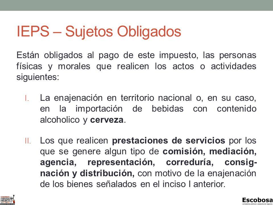 IEPS – Sujetos Obligados Están obligados al pago de este impuesto, las personas físicas y morales que realicen los actos o actividades siguientes: I.
