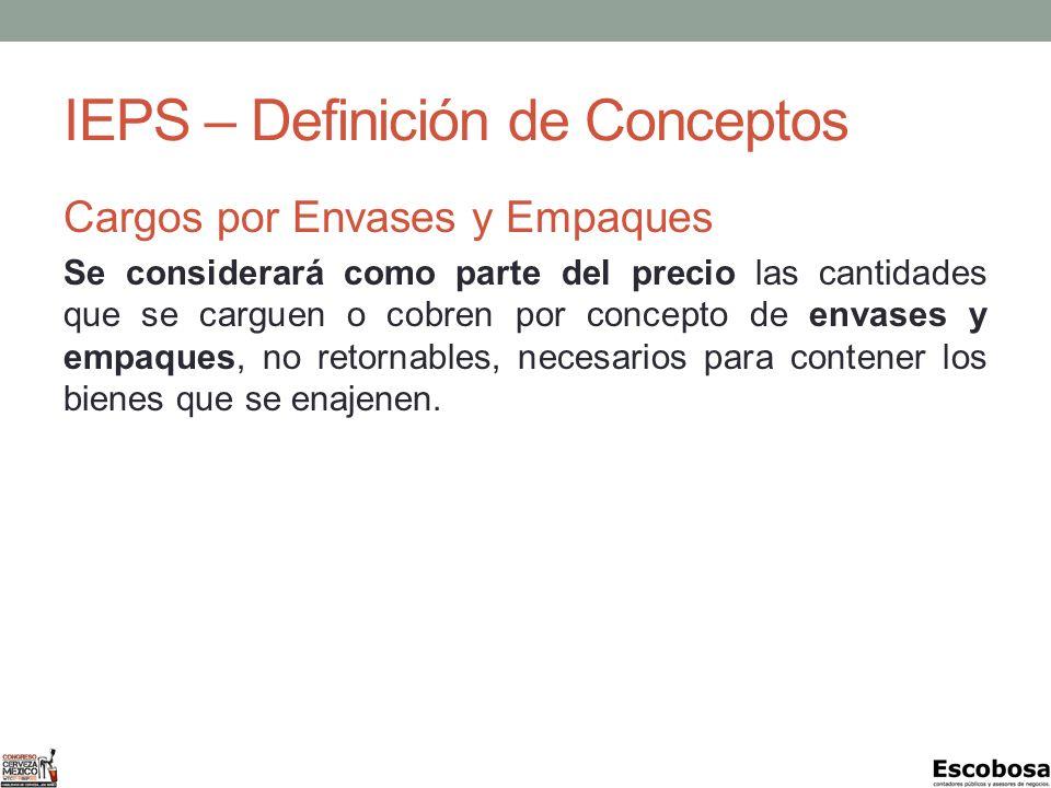 IEPS – Definición de Conceptos Cargos por Envases y Empaques Se considerará como parte del precio las cantidades que se carguen o cobren por concepto de envases y empaques, no retornables, necesarios para contener los bienes que se enajenen.