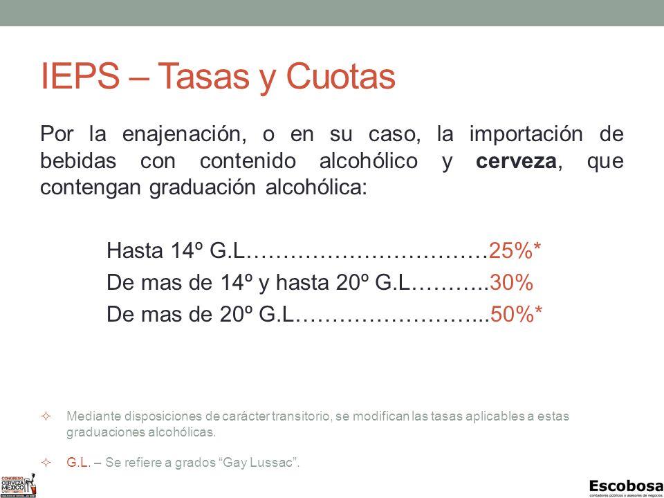 IEPS – Tasas y Cuotas Por la enajenación, o en su caso, la importación de bebidas con contenido alcohólico y cerveza, que contengan graduación alcohólica: Hasta 14º G.L……………………………25%* De mas de 14º y hasta 20º G.L………..30% De mas de 20º G.L……………………...50%* Mediante disposiciones de carácter transitorio, se modifican las tasas aplicables a estas graduaciones alcohólicas.