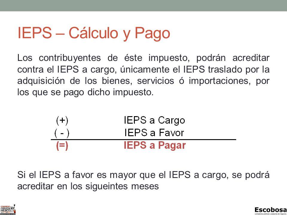 IEPS – Cálculo y Pago Los contribuyentes de éste impuesto, podrán acreditar contra el IEPS a cargo, únicamente el IEPS traslado por la adquisición de los bienes, servicios ó importaciones, por los que se pago dicho impuesto.