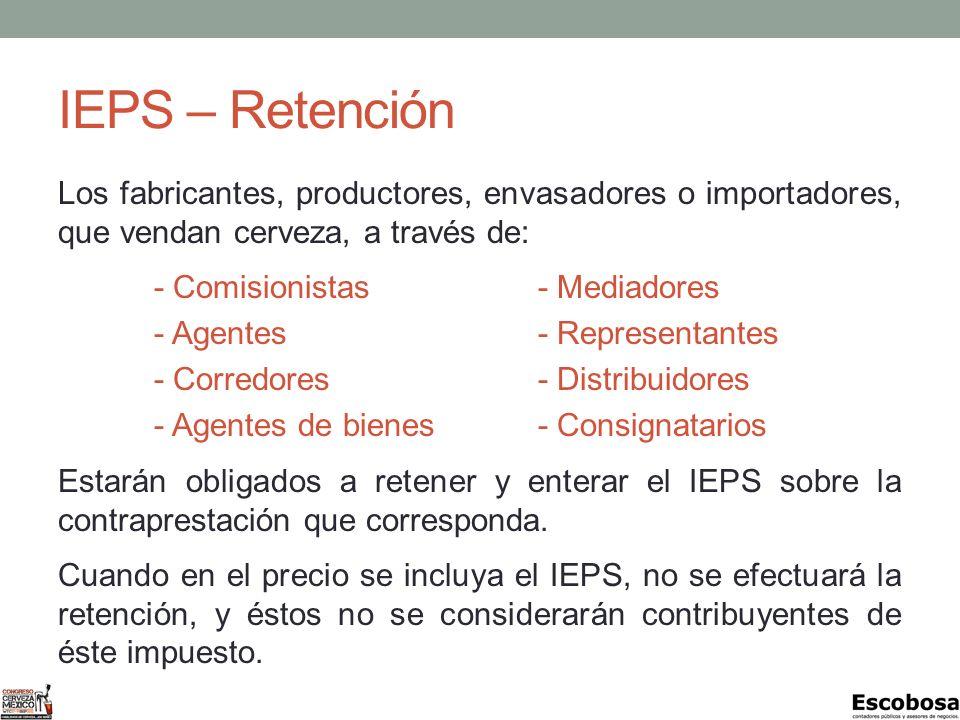 IEPS – Retención Los fabricantes, productores, envasadores o importadores, que vendan cerveza, a través de: - Comisionistas- Mediadores - Agentes- Representantes - Corredores- Distribuidores - Agentes de bienes- Consignatarios Estarán obligados a retener y enterar el IEPS sobre la contraprestación que corresponda.