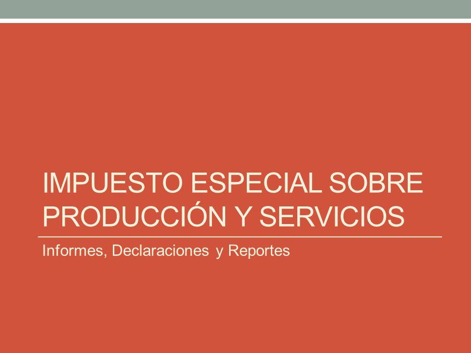 IMPUESTO ESPECIAL SOBRE PRODUCCIÓN Y SERVICIOS Informes, Declaraciones y Reportes