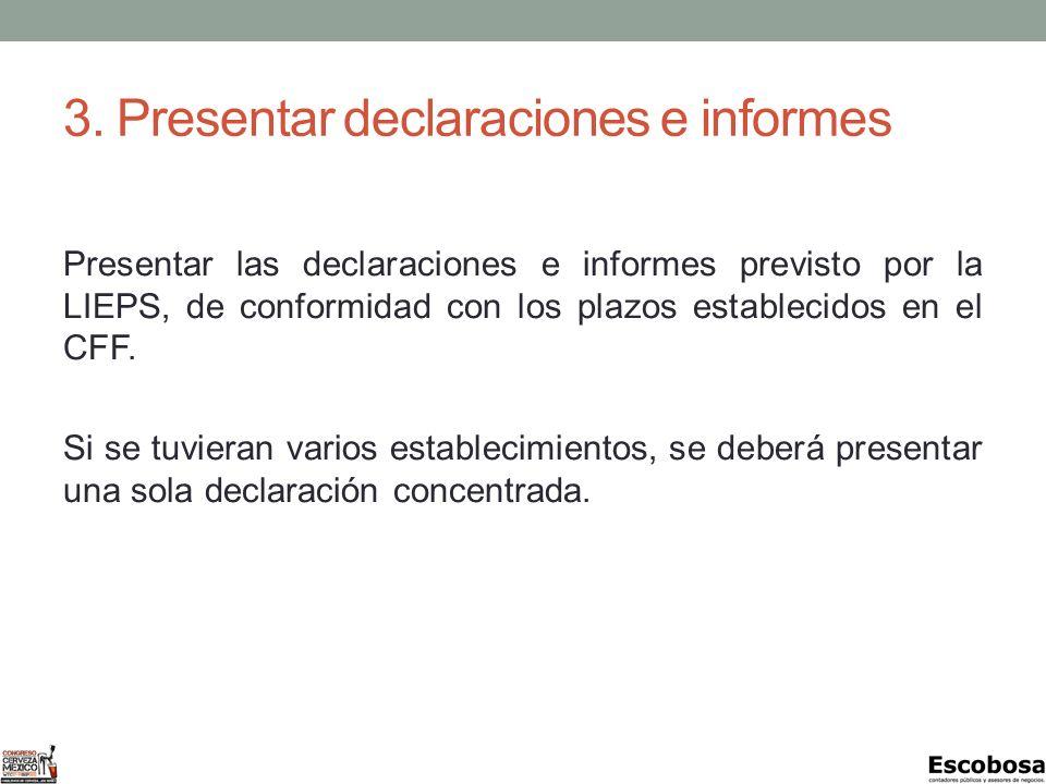 3. Presentar declaraciones e informes Presentar las declaraciones e informes previsto por la LIEPS, de conformidad con los plazos establecidos en el C