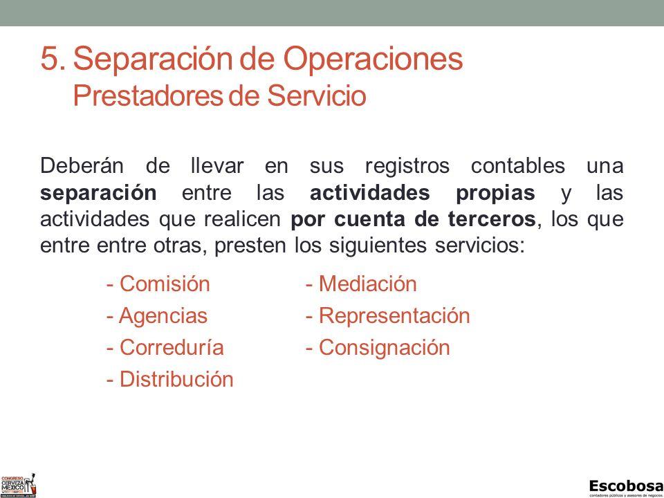 5.Separación de Operaciones Prestadores de Servicio Deberán de llevar en sus registros contables una separación entre las actividades propias y las actividades que realicen por cuenta de terceros, los que entre entre otras, presten los siguientes servicios: - Comisión- Mediación - Agencias- Representación - Correduría- Consignación - Distribución
