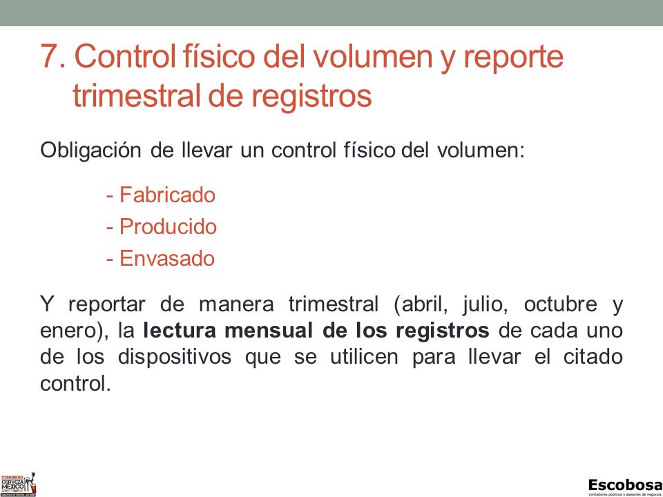 7. Control físico del volumen y reporte trimestral de registros Obligación de llevar un control físico del volumen: - Fabricado - Producido - Envasado