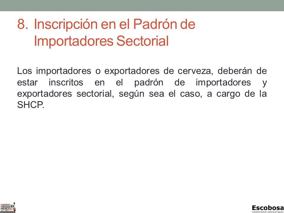 8.Inscripción en el Padrón de Importadores Sectorial Los importadores o exportadores de cerveza, deberán de estar inscritos en el padrón de importadores y exportadores sectorial, según sea el caso, a cargo de la SHCP.