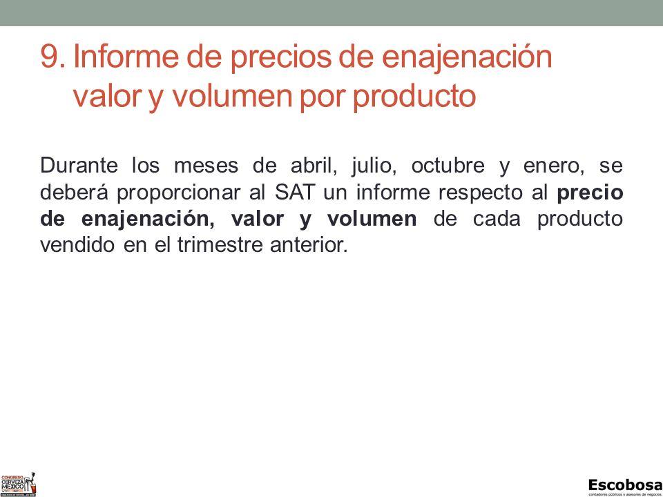 9.Informe de precios de enajenación valor y volumen por producto Durante los meses de abril, julio, octubre y enero, se deberá proporcionar al SAT un informe respecto al precio de enajenación, valor y volumen de cada producto vendido en el trimestre anterior.