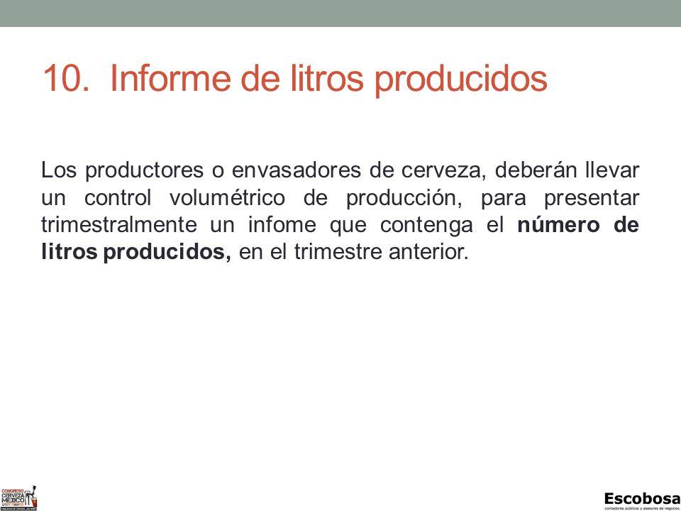 10.Informe de litros producidos Los productores o envasadores de cerveza, deberán llevar un control volumétrico de producción, para presentar trimestralmente un infome que contenga el número de litros producidos, en el trimestre anterior.