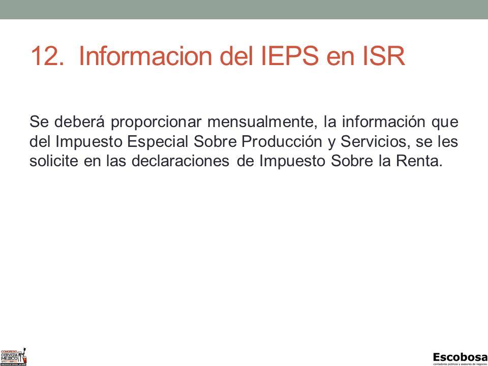 12.Informacion del IEPS en ISR Se deberá proporcionar mensualmente, la información que del Impuesto Especial Sobre Producción y Servicios, se les solicite en las declaraciones de Impuesto Sobre la Renta.