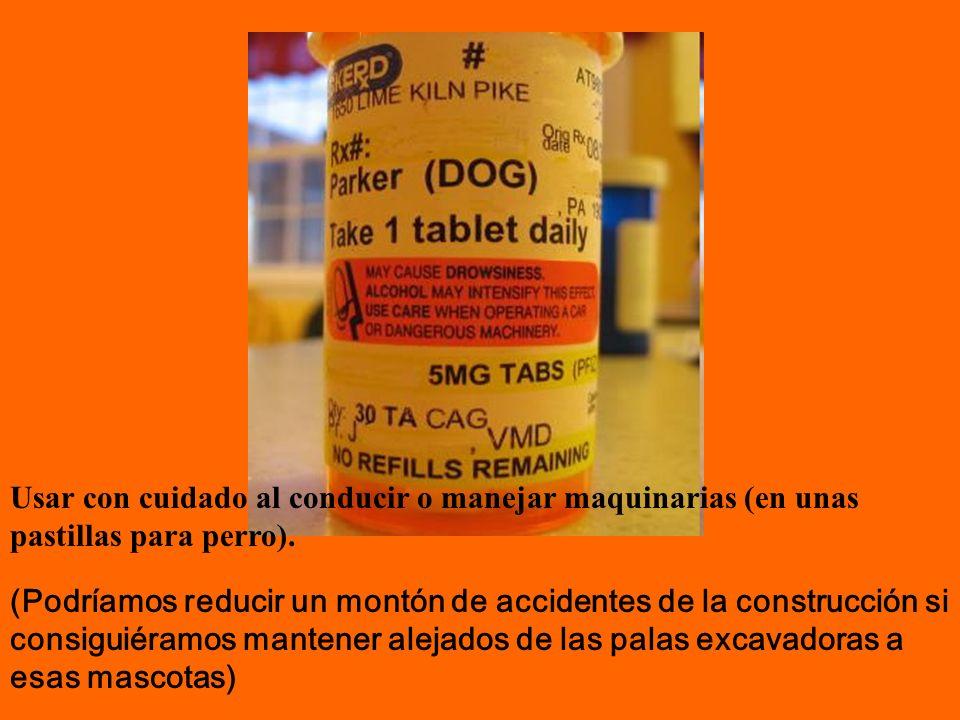 Usar con cuidado al conducir o manejar maquinarias (en unas pastillas para perro). (Podríamos reducir un montón de accidentes de la construcción si co