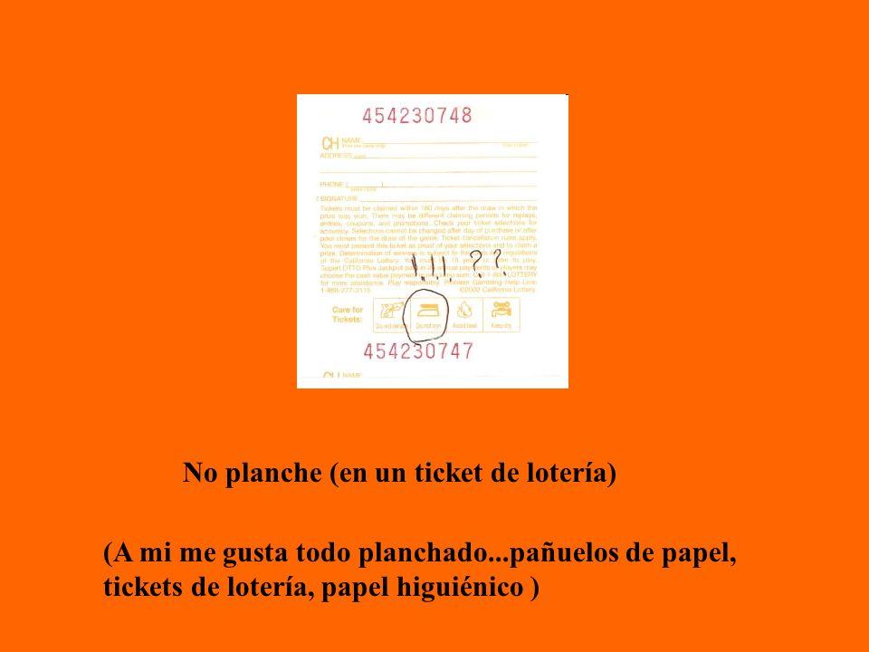No planche (en un ticket de lotería) (A mi me gusta todo planchado...pañuelos de papel, tickets de lotería, papel higuiénico )