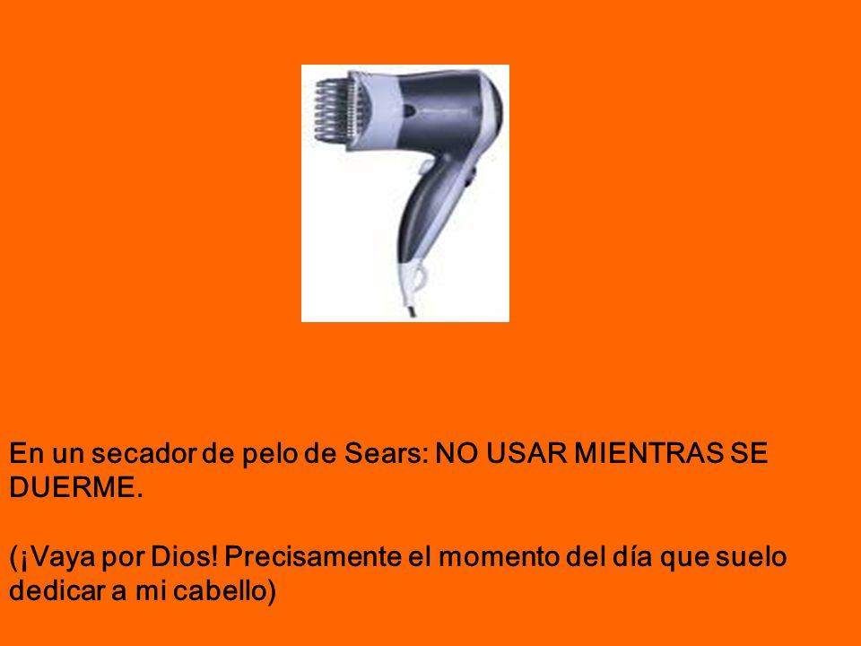 En un secador de pelo de Sears: NO USAR MIENTRAS SE DUERME. (¡Vaya por Dios! Precisamente el momento del día que suelo dedicar a mi cabello)
