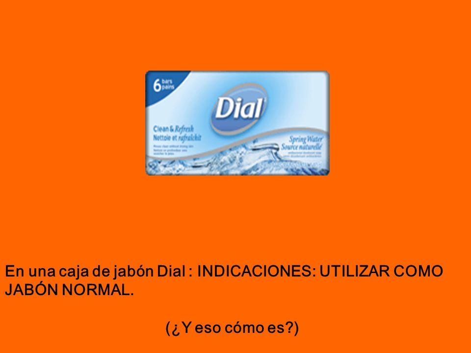 En una caja de jabón Dial : INDICACIONES: UTILIZAR COMO JABÓN NORMAL. (¿Y eso cómo es?)