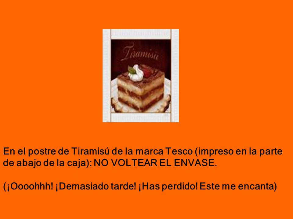 En el postre de Tiramisú de la marca Tesco (impreso en la parte de abajo de la caja): NO VOLTEAR EL ENVASE. (¡Oooohhh! ¡Demasiado tarde! ¡Has perdido!