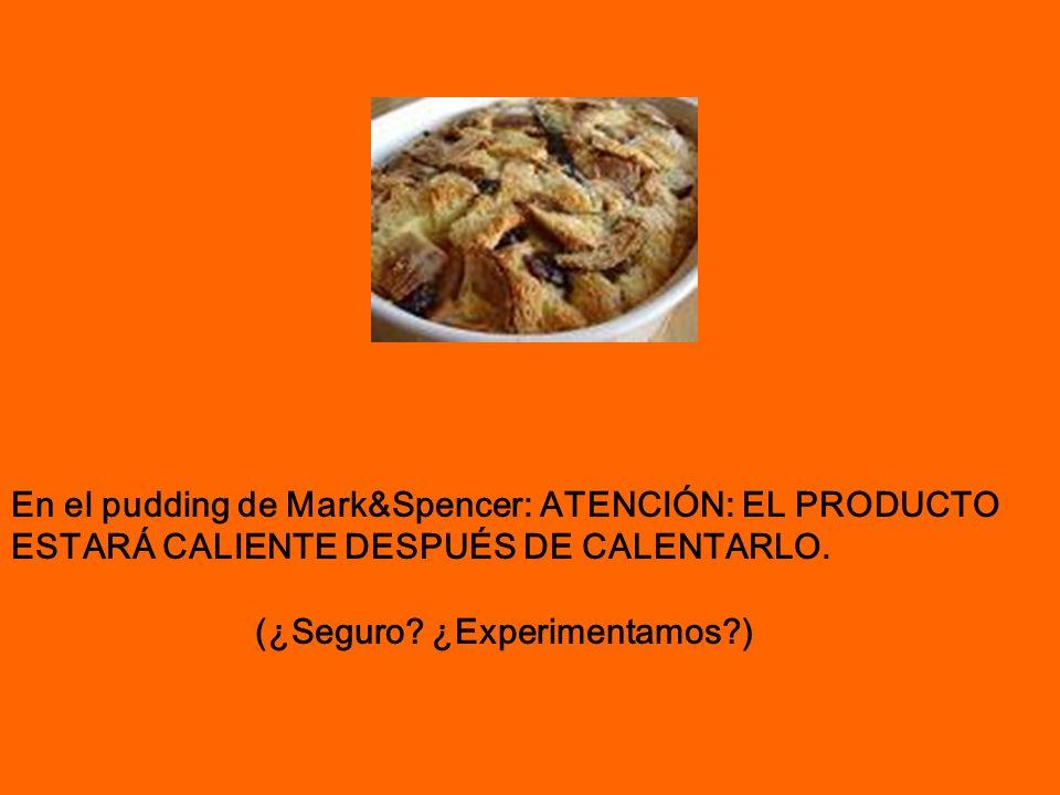 En el pudding de Mark&Spencer: ATENCIÓN: EL PRODUCTO ESTARÁ CALIENTE DESPUÉS DE CALENTARLO. (¿Seguro? ¿Experimentamos?)