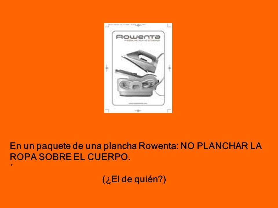 En un paquete de una plancha Rowenta: NO PLANCHAR LA ROPA SOBRE EL CUERPO. ´ (¿El de quién?)