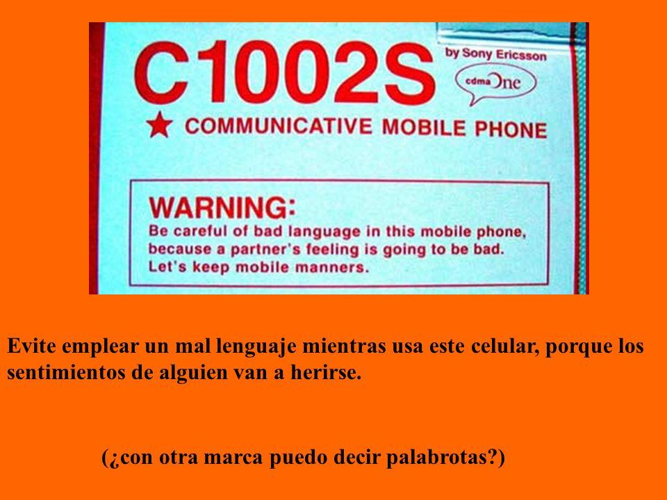 Evite emplear un mal lenguaje mientras usa este celular, porque los sentimientos de alguien van a herirse. (¿con otra marca puedo decir palabrotas?)