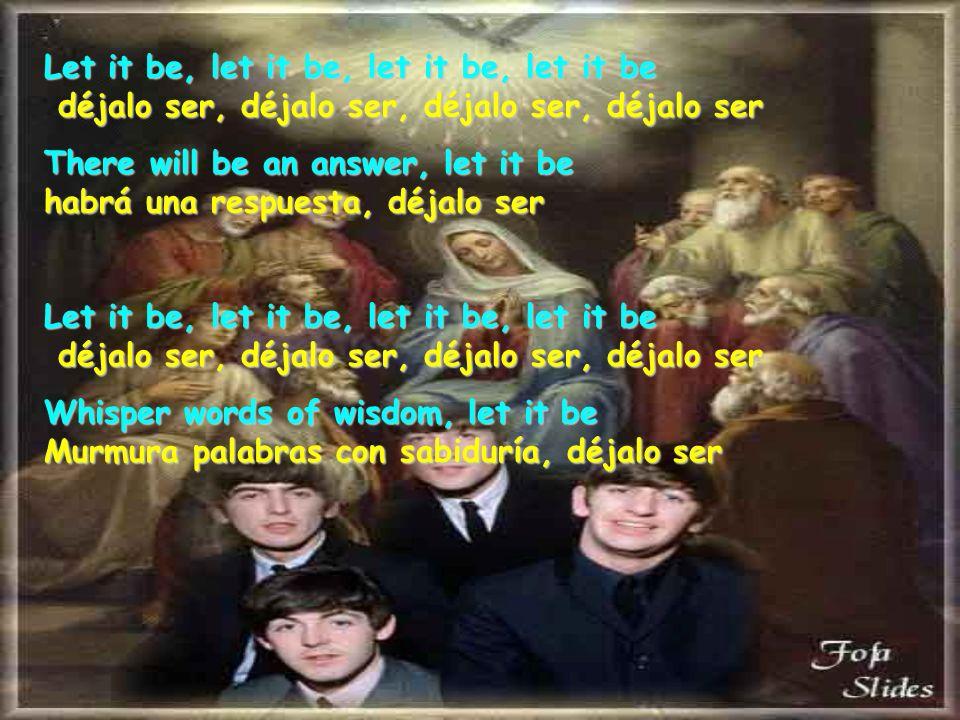 Let it be, let it be, let it be, let it be déjalo ser, déjalo ser, déjalo ser, déjalo ser There will be an answer, let it be habrá una respuesta, déjalo ser Let it be, let it be, let it be, let it be déjalo ser, déjalo ser, déjalo ser, déjalo ser Whisper words of wisdom, let it be Murmura palabras con sabiduría, déjalo ser