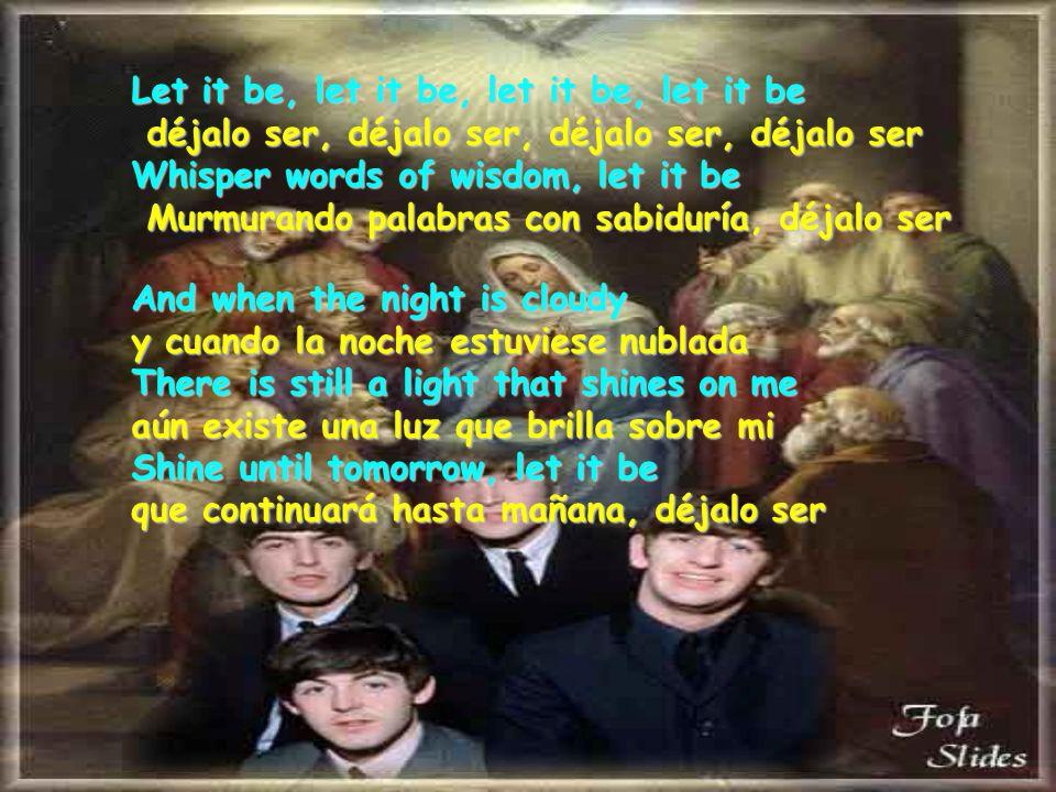 Let it be, let it be, let it be, let it be déjalo ser, déjalo ser, déjalo ser, déjalo ser Whisper words of wisdom, let it be Murmurando palabras con sabiduría, déjalo ser And when the night is cloudy y cuando la noche estuviese nublada There is still a light that shines on me aún aún existe una luz que brilla sobre mi Shine until tomorrow, let it be que continuará hasta mañana, déjalo ser