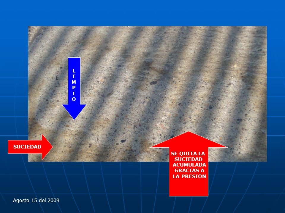 SE QUITA LA SUCIEDAD ACUMULADA GRACIAS A LA PRESIÓN Agosto 15 del 2009 SUCIEDAD LIMPIOLIMPIO