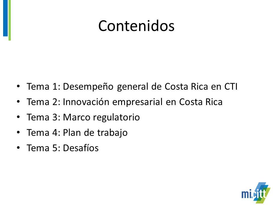 Contenidos Tema 1: Desempeño general de Costa Rica en CTI Tema 2: Innovación empresarial en Costa Rica Tema 3: Marco regulatorio Tema 4: Plan de trabajo Tema 5: Desafíos