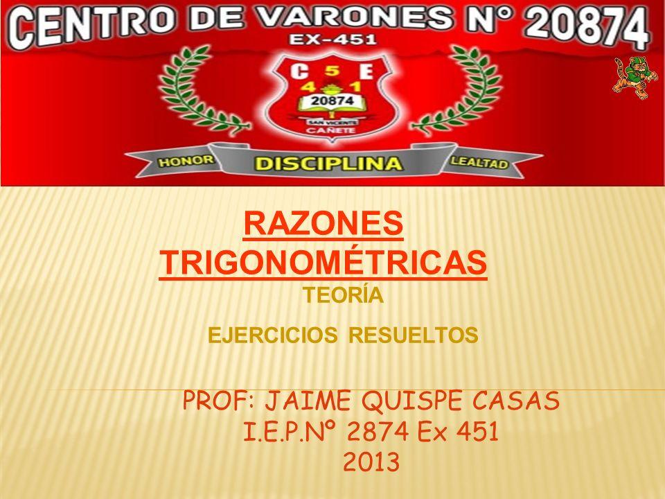 PROF: JAIME QUISPE CASAS I.E.P.Nº 2874 Ex 451 2013 RAZONES TRIGONOMÉTRICAS TEORÍA EJERCICIOS RESUELTOS