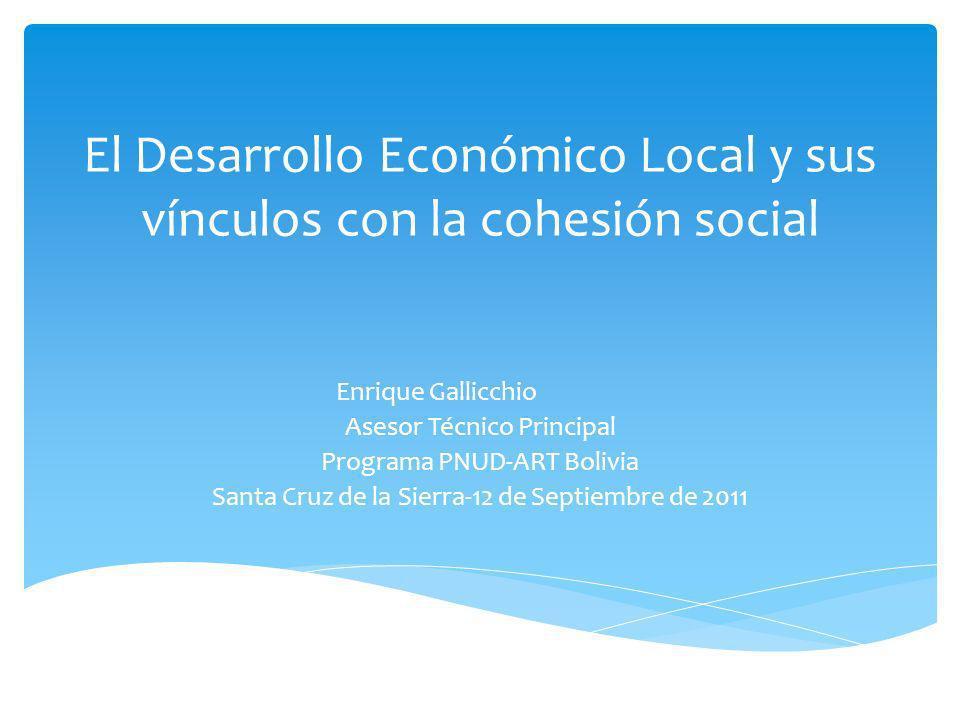 El Desarrollo Económico Local y sus vínculos con la cohesión social Enrique Gallicchio Asesor Técnico Principal Programa PNUD-ART Bolivia Santa Cruz d