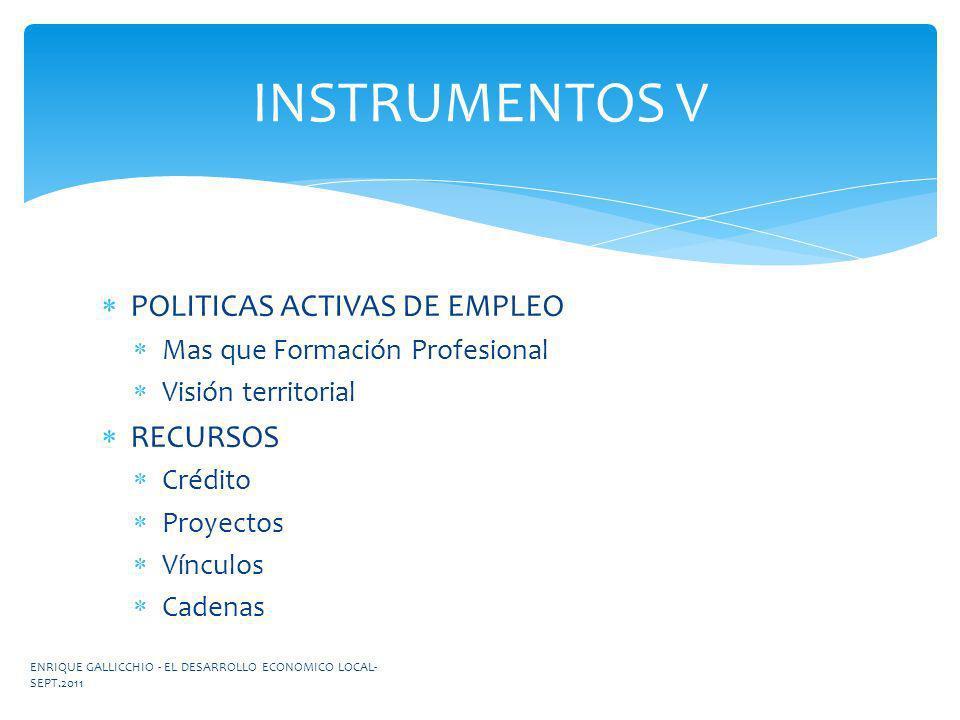 POLITICAS ACTIVAS DE EMPLEO Mas que Formación Profesional Visión territorial RECURSOS Crédito Proyectos Vínculos Cadenas INSTRUMENTOS V ENRIQUE GALLIC