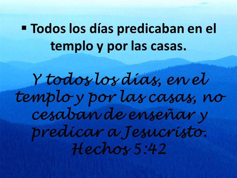Todos los días predicaban en el templo y por las casas. Y todos los días, en el templo y por las casas, no cesaban de enseñar y predicar a Jesucristo.