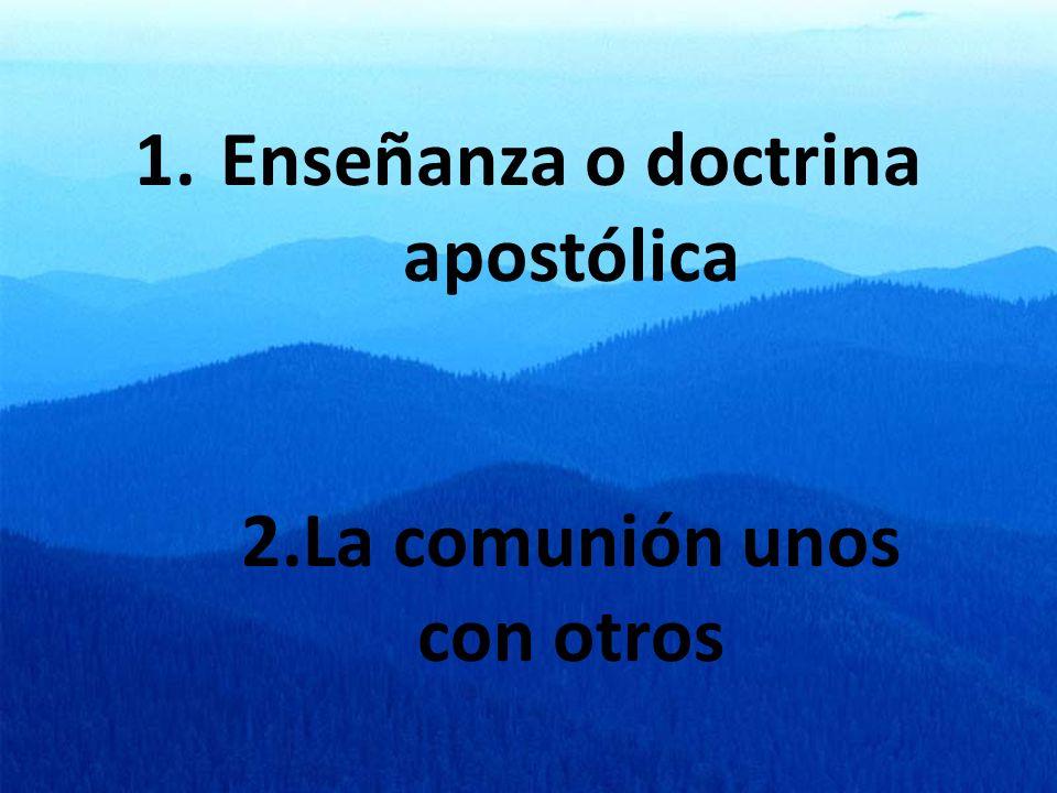 1.Enseñanza o doctrina apostólica 2.La comunión unos con otros