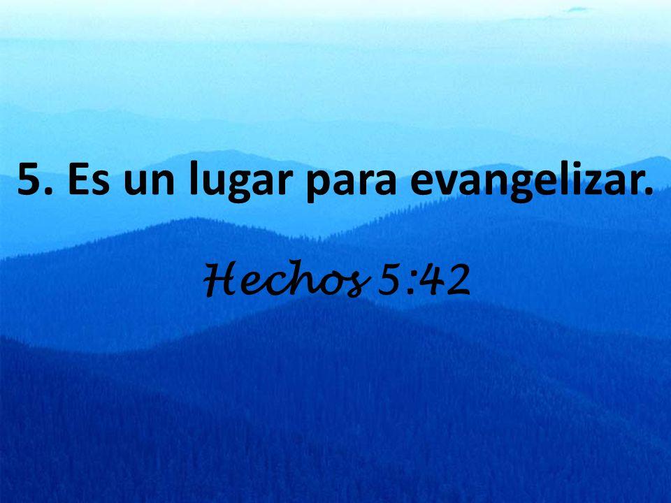 5. Es un lugar para evangelizar. Hechos 5:42