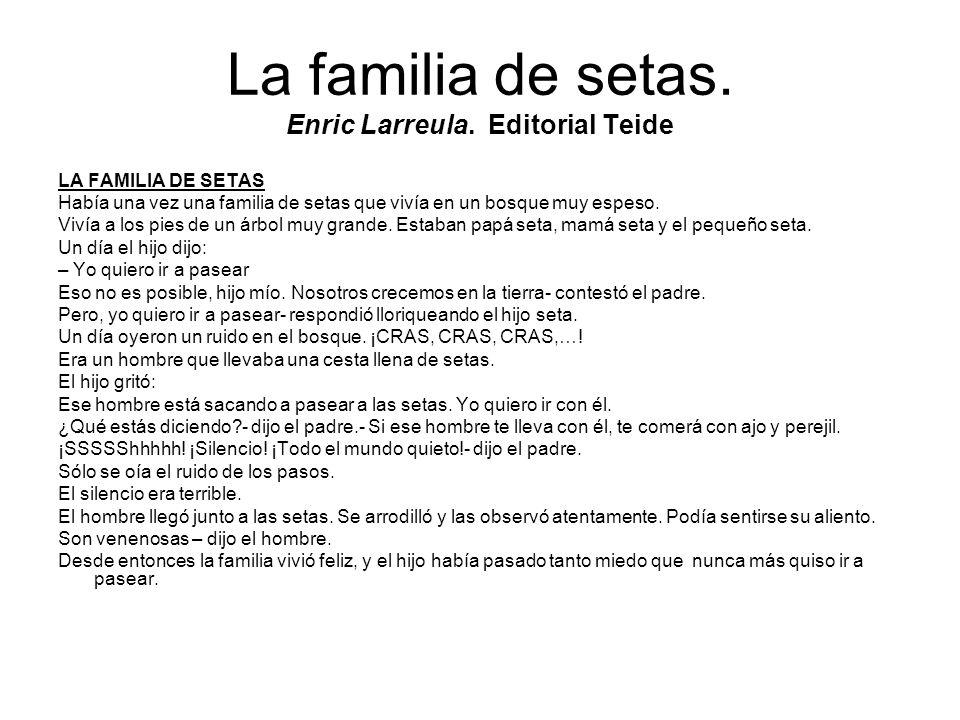 La familia de setas. Enric Larreula. Editorial Teide LA FAMILIA DE SETAS Había una vez una familia de setas que vivía en un bosque muy espeso. Vivía a