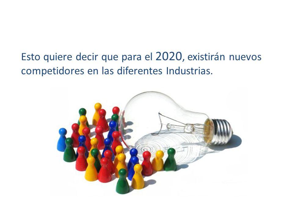 Esto quiere decir que para el 2020, existirán nuevos competidores en las diferentes Industrias.