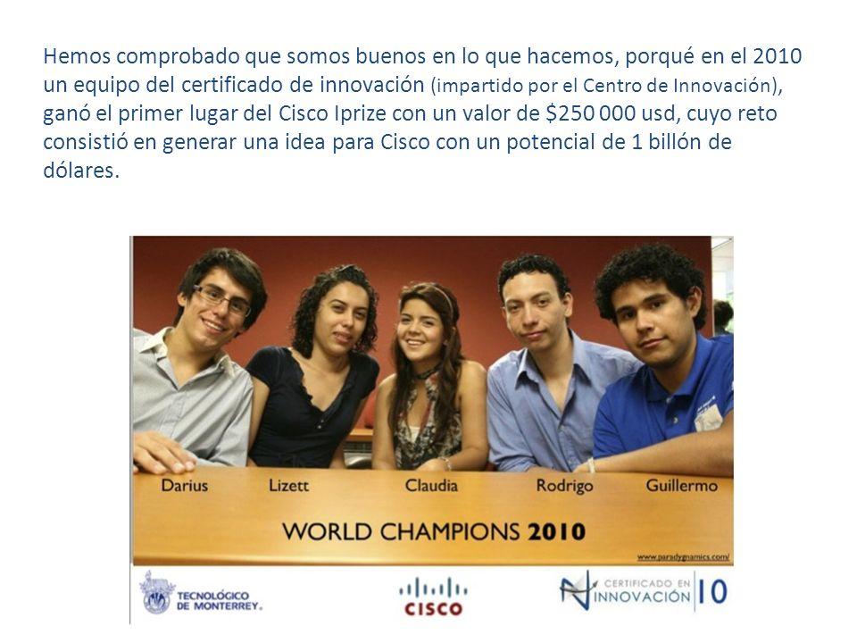 Hemos comprobado que somos buenos en lo que hacemos, porqué en el 2010 un equipo del certificado de innovación (impartido por el Centro de Innovación), ganó el primer lugar del Cisco Iprize con un valor de $250 000 usd, cuyo reto consistió en generar una idea para Cisco con un potencial de 1 billón de dólares.